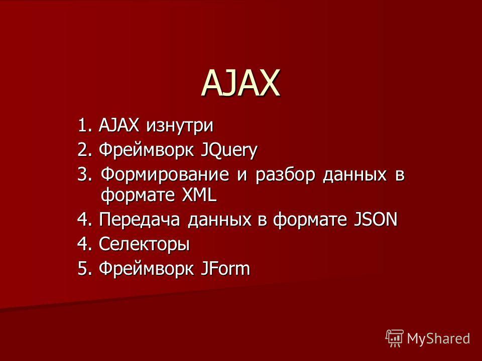 AJAX 1. AJAX изнутри 2. Фреймворк JQuery 3. Формирование и разбор данных в формате XML 4. Передача данных в формате JSON 4. Селекторы 5. Фреймворк JForm