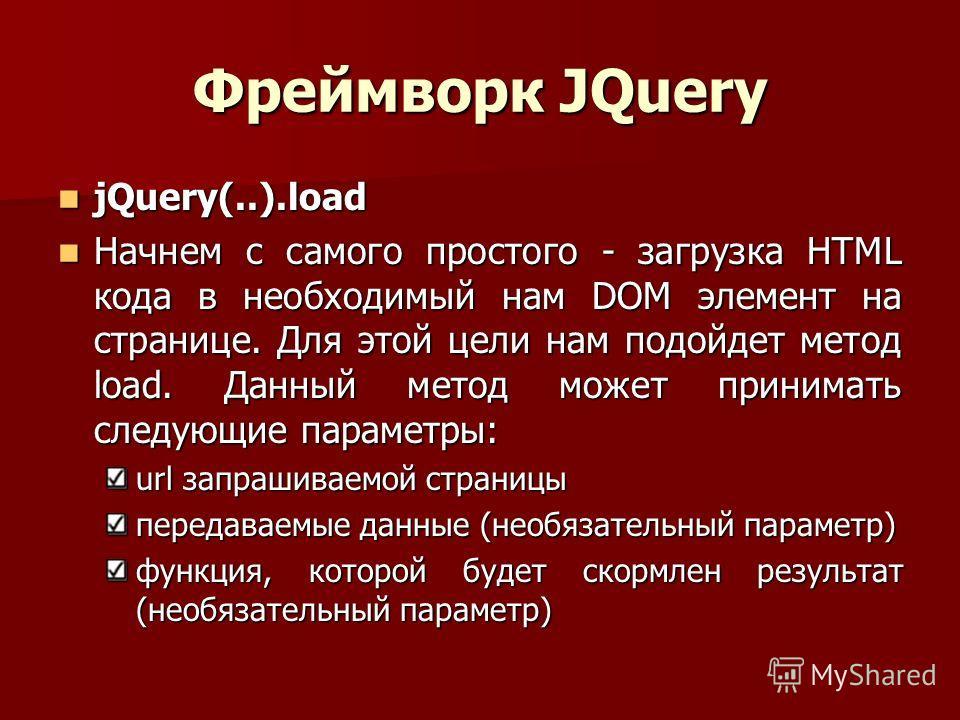 Фреймворк JQuery jQuery(..).load jQuery(..).load Начнем с самого простого - загрузка HTML кода в необходимый нам DOM элемент на странице. Для этой цели нам подойдет метод load. Данный метод может принимать следующие параметры: Начнем с самого простог