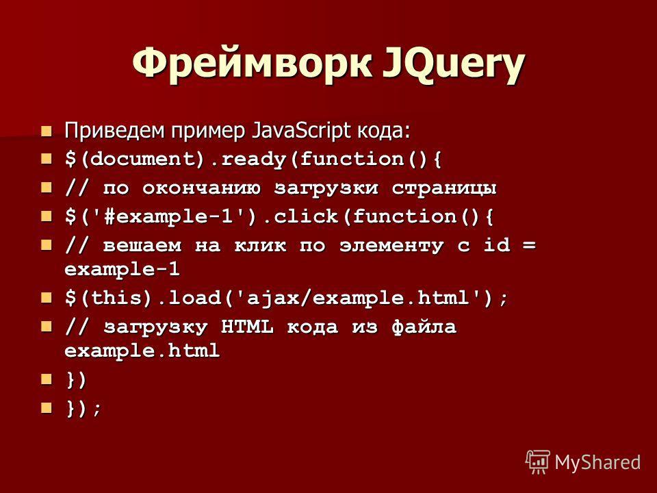 Фреймворк JQuery Приведем пример JavaScript кода: Приведем пример JavaScript кода: $(document).ready(function(){ $(document).ready(function(){ // по окончанию загрузки страницы // по окончанию загрузки страницы $('#example-1').click(function(){ $('#e