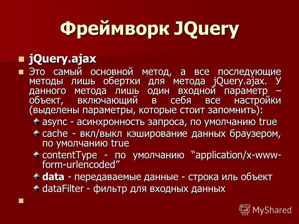 Фреймворк JQuery jQuery.ajax jQuery.ajax Это самый основной метод, а все последующие методы лишь обертки для метода jQuery.ajax. У данного метода лишь один входной параметр – объект, включающий в себя все настройки (выделены параметры, которые стоит