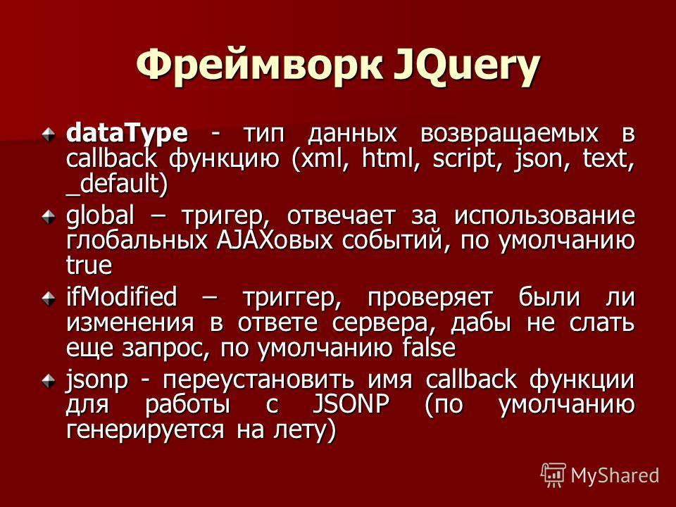 Фреймворк JQuery dataType - тип данных возвращаемых в callback функцию (xml, html, script, json, text, _default) global – тригер, отвечает за использование глобальных AJAXовых событий, по умолчанию true ifModified – триггер, проверяет были ли изменен
