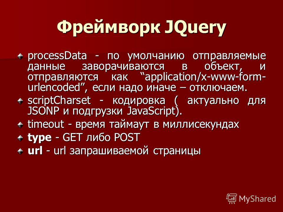 Фреймворк JQuery processData - по умолчанию отправляемые данные заворачиваются в объект, и отправляются как application/x-www-form- urlencoded, если надо иначе – отключаем. scriptCharset - кодировка ( актуально для JSONP и подгрузки JavaScript). time