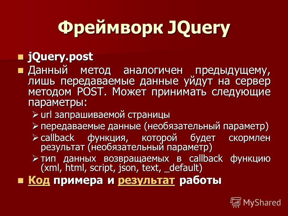 Фреймворк JQuery jQuery.post jQuery.post Данный метод аналогичен предыдущему, лишь передаваемые данные уйдут на сервер методом POST. Может принимать следующие параметры: Данный метод аналогичен предыдущему, лишь передаваемые данные уйдут на сервер ме