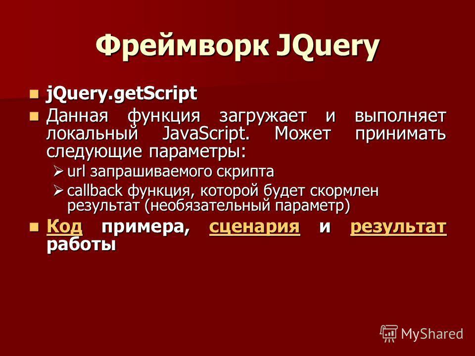 Фреймворк JQuery jQuery.getScript jQuery.getScript Данная функция загружает и выполняет локальный JavaScript. Может принимать следующие параметры: Данная функция загружает и выполняет локальный JavaScript. Может принимать следующие параметры: url зап