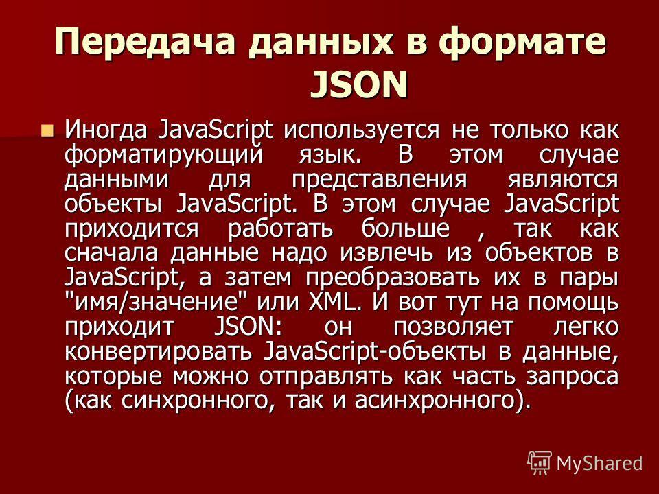Передача данных в формате JSON Иногда JavaScript используется не только как форматирующий язык. В этом случае данными для представления являются объекты JavaScript. В этом случае JavaScript приходится работать больше, так как сначала данные надо извл