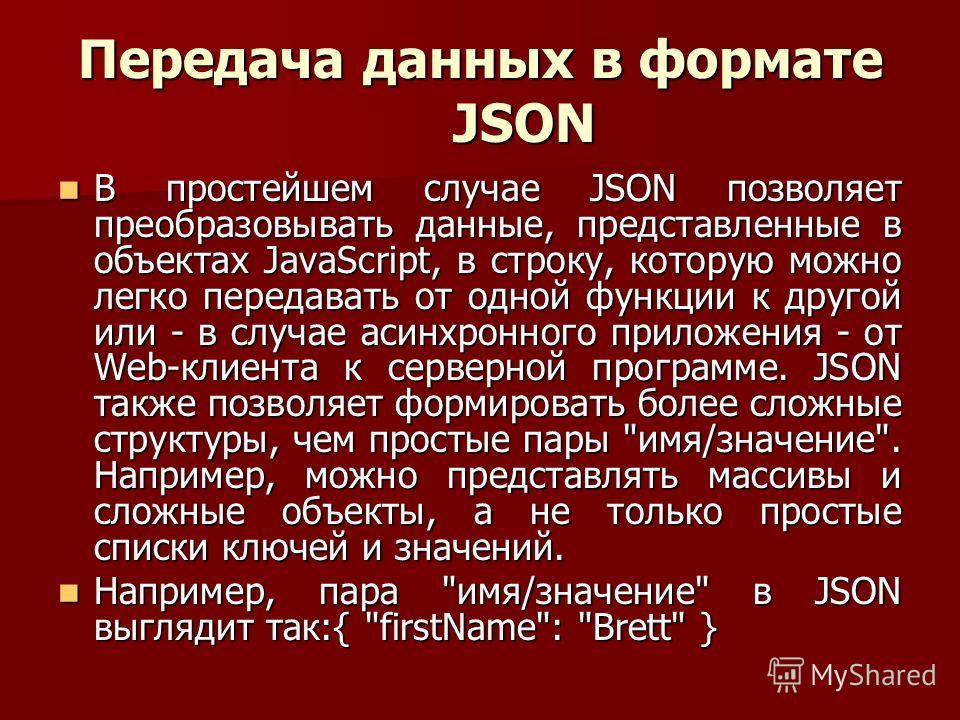 Передача данных в формате JSON В простейшем случае JSON позволяет преобразовывать данные, представленные в объектах JavaScript, в строку, которую можно легко передавать от одной функции к другой или - в случае асинхронного приложения - от Web-клиента