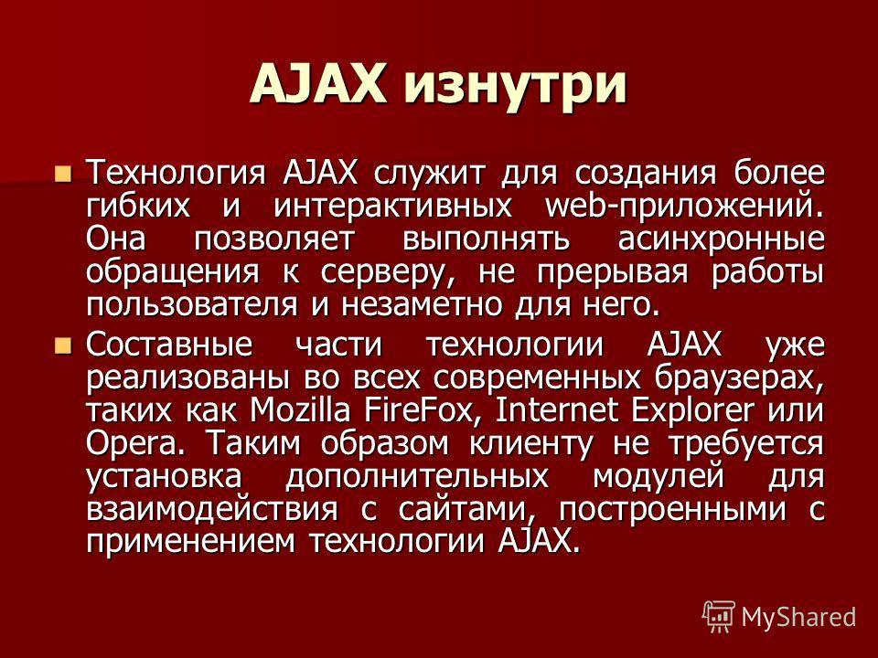 AJAX изнутри Технология AJAX служит для создания более гибких и интерактивных web-приложений. Она позволяет выполнять асинхронные обращения к серверу, не прерывая работы пользователя и незаметно для него. Технология AJAX служит для создания более гиб
