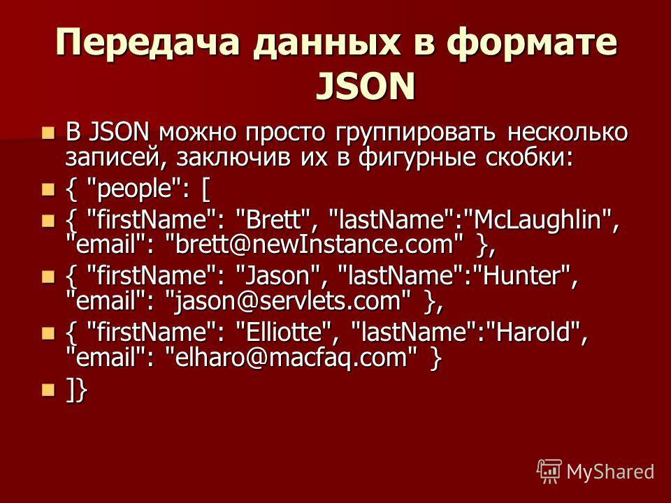 Передача данных в формате JSON В JSON можно просто группировать несколько записей, заключив их в фигурные скобки: В JSON можно просто группировать несколько записей, заключив их в фигурные скобки: {