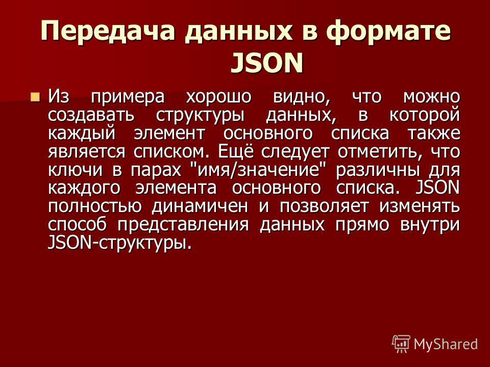 Передача данных в формате JSON Из примера хорошо видно, что можно создавать структуры данных, в которой каждый элемент основного списка также является списком. Ещё следует отметить, что ключи в парах
