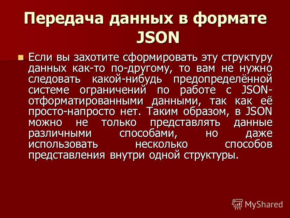 Передача данных в формате JSON Если вы захотите сформировать эту структуру данных как-то по-другому, то вам не нужно следовать какой-нибудь предопределённой системе ограничений по работе с JSON- отформатированными данными, так как её просто-напросто