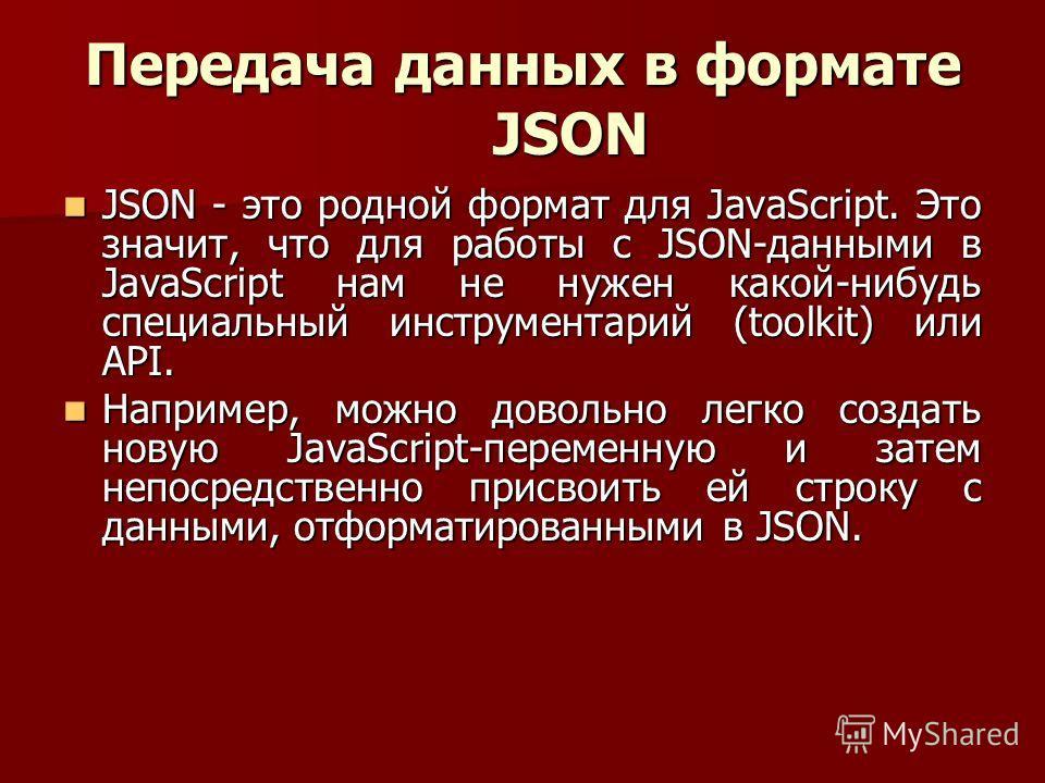 Передача данных в формате JSON JSON - это родной формат для JavaScript. Это значит, что для работы с JSON-данными в JavaScript нам не нужен какой-нибудь специальный инструментарий (toolkit) или API. JSON - это родной формат для JavaScript. Это значит