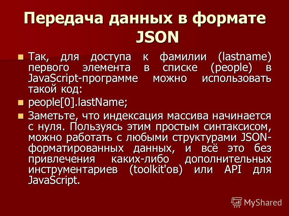 Передача данных в формате JSON Так, для доступа к фамилии (lastname) первого элемента в списке (people) в JavaScript-программе можно использовать такой код: Так, для доступа к фамилии (lastname) первого элемента в списке (people) в JavaScript-програм