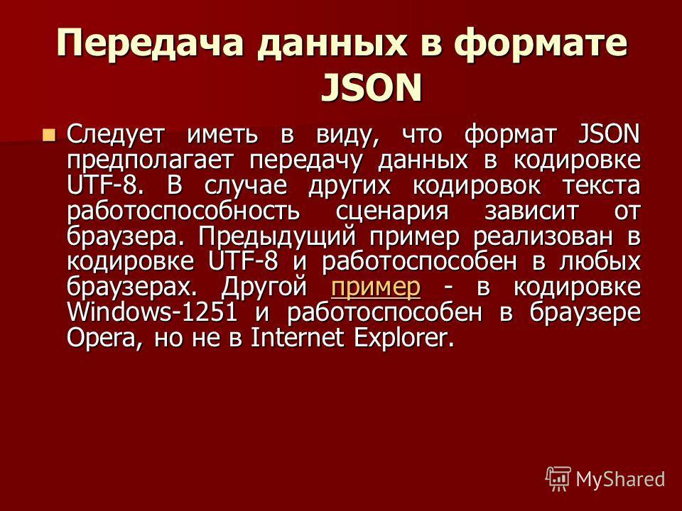 Передача данных в формате JSON Следует иметь в виду, что формат JSON предполагает передачу данных в кодировке UTF-8. В случае других кодировок текста работоспособность сценария зависит от браузера. Предыдущий пример реализован в кодировке UTF-8 и раб