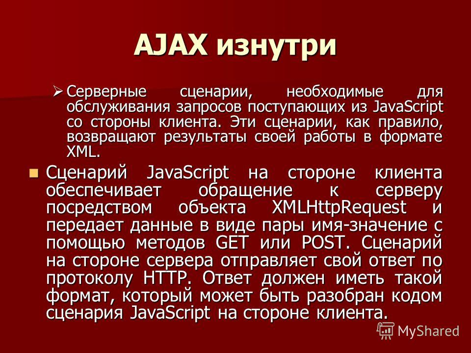 AJAX изнутри Серверные сценарии, необходимые для обслуживания запросов поступающих из JavaScript со стороны клиента. Эти сценарии, как правило, возвращают результаты своей работы в формате XML. Серверные сценарии, необходимые для обслуживания запросо