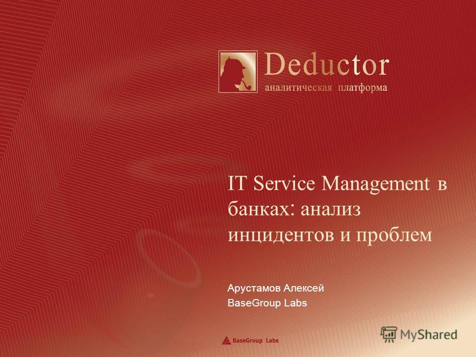 Арустамов Алексей BaseGroup Labs IT Service Management в банках : анализ инцидентов и проблем