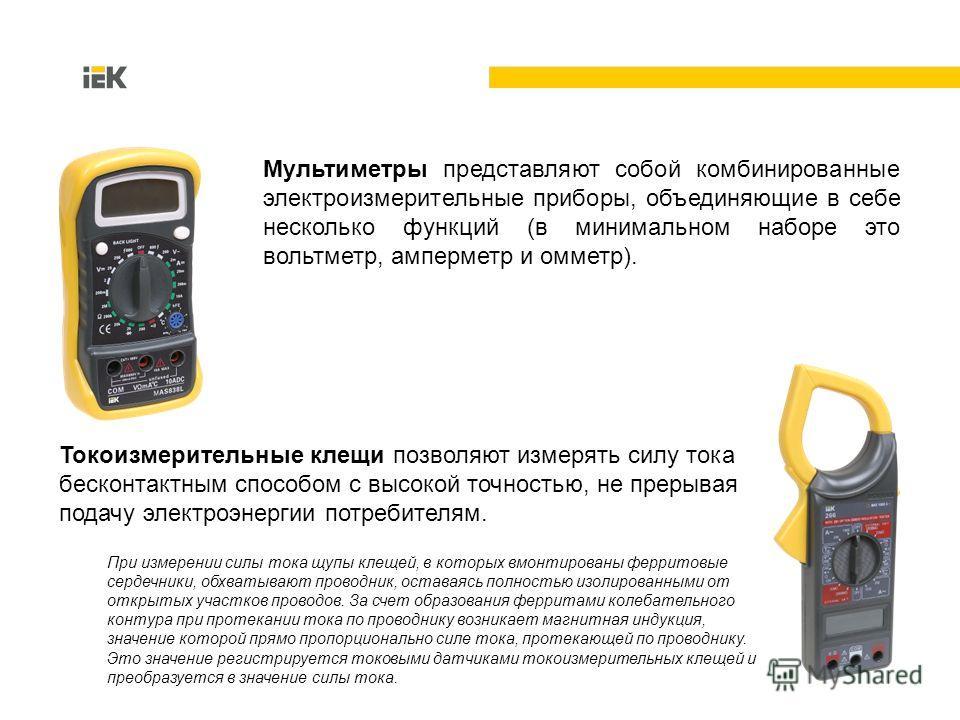 Токоизмерительные клещи позволяют измерять силу тока бесконтактным способом с высокой точностью, не прерывая подачу электроэнергии потребителям. При измерении силы тока щупы клещей, в которых вмонтированы ферритовые сердечники, обхватывают проводник,