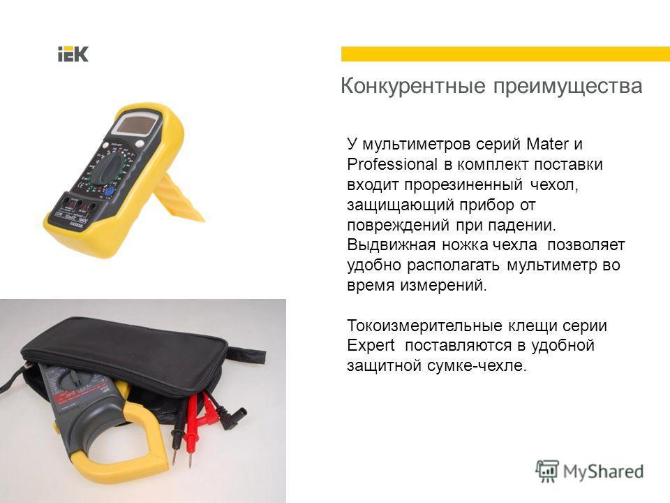Конкурентные преимущества У мультиметров серий Mater и Professional в комплект поставки входит прорезиненный чехол, защищающий прибор от повреждений при падении. Выдвижная ножка чехла позволяет удобно располагать мультиметр во время измерений. Токоиз
