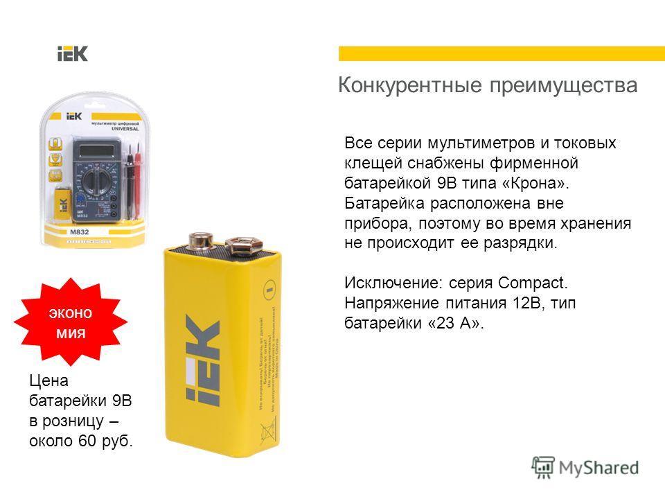 Конкурентные преимущества Все серии мультиметров и токовых клещей снабжены фирменной батарейкой 9В типа «Крона». Батарейка расположена вне прибора, поэтому во время хранения не происходит ее разрядки. Исключение: серия Compact. Напряжение питания 12В