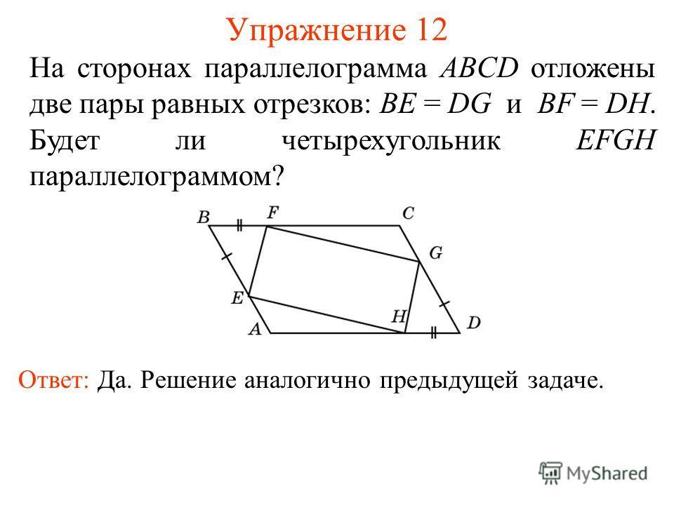 Упражнение 12 На сторонах параллелограмма ABCD отложены две пары равных отрезков: BE = DG и BF = DH. Будет ли четырехугольник EFGH параллелограммом? Ответ: Да. Решение аналогично предыдущей задаче.