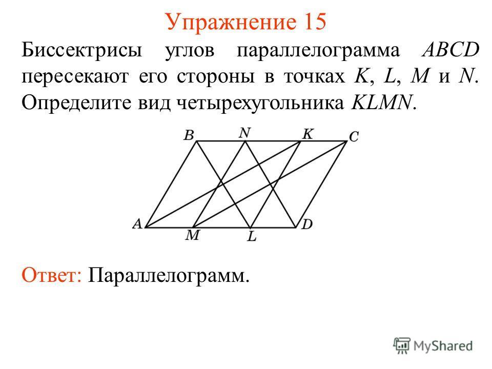 Упражнение 15 Биссектрисы углов параллелограмма ABCD пересекают его стороны в точках K, L, M и N. Определите вид четырехугольника KLMN. Ответ: Параллелограмм.
