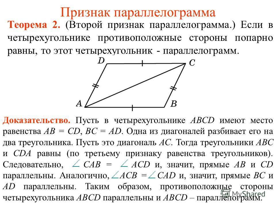 Признак параллелограмма Теорема 2. (Второй признак параллелограмма.) Если в четырехугольнике противоположные стороны попарно равны, то этот четырехугольник - параллелограмм. Доказательство. Пусть в четырехугольнике АВСD имеют место равенства АВ = CD,