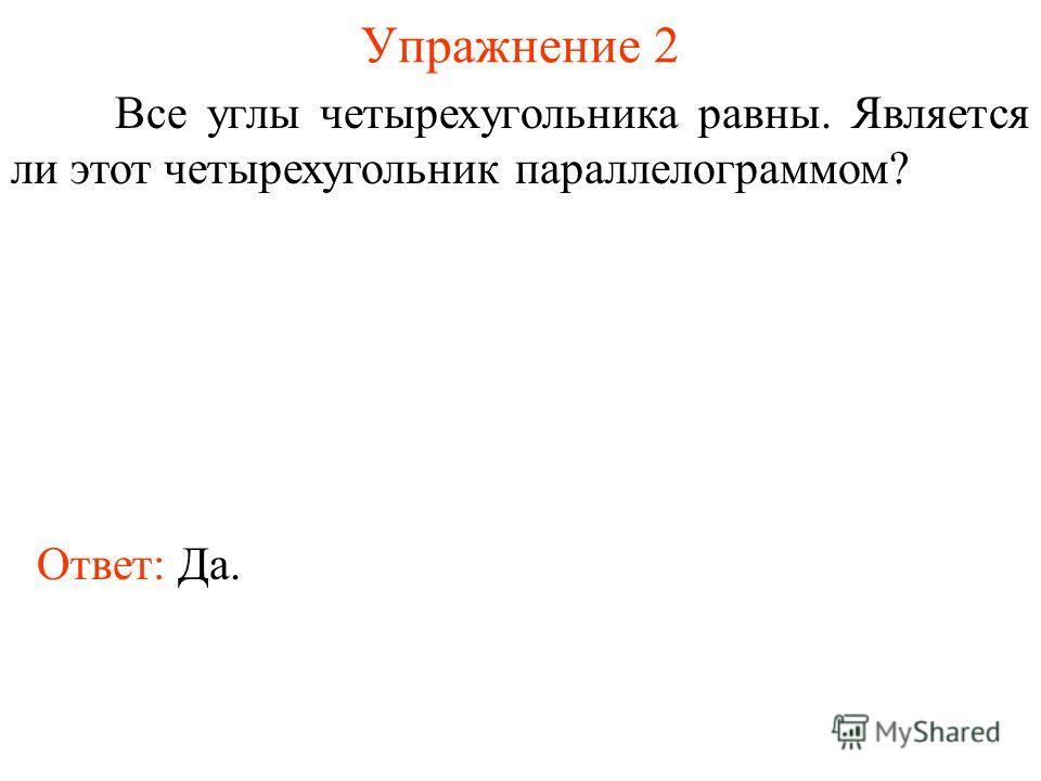 Упражнение 2 Все углы четырехугольника равны. Является ли этот четырехугольник параллелограммом? Ответ: Да.
