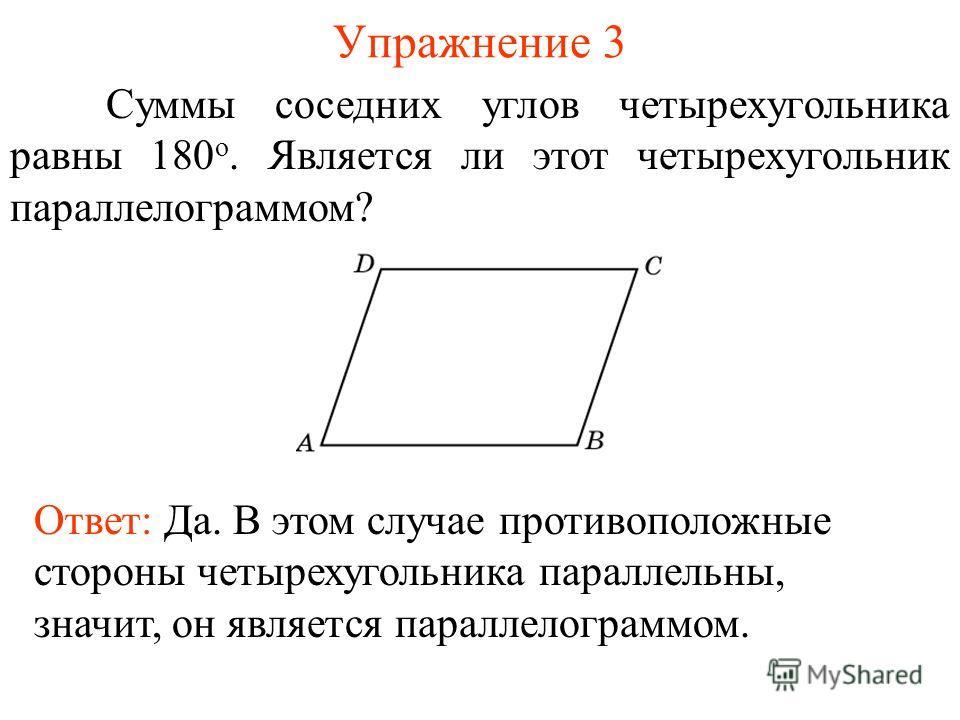 Упражнение 3 Суммы соседних углов четырехугольника равны 180 о. Является ли этот четырехугольник параллелограммом? Ответ: Да. В этом случае противоположные стороны четырехугольника параллельны, значит, он является параллелограммом.