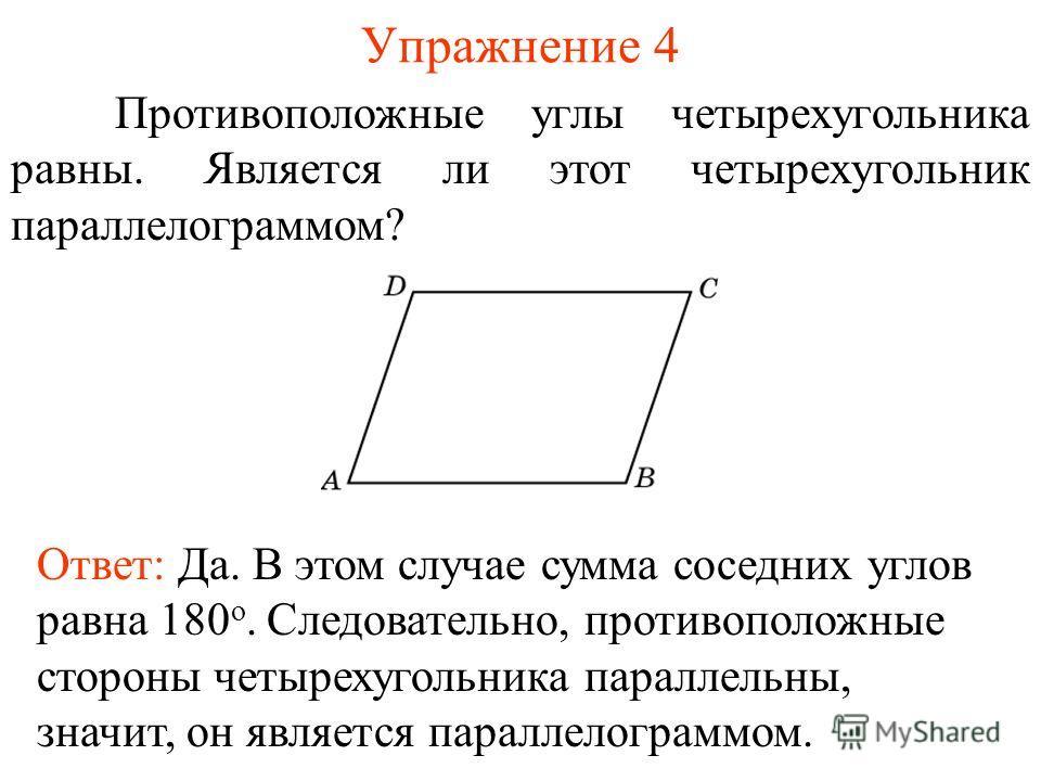 Упражнение 4 Противоположные углы четырехугольника равны. Является ли этот четырехугольник параллелограммом? Ответ: Да. В этом случае сумма соседних углов равна 180 о. Следовательно, противоположные стороны четырехугольника параллельны, значит, он яв