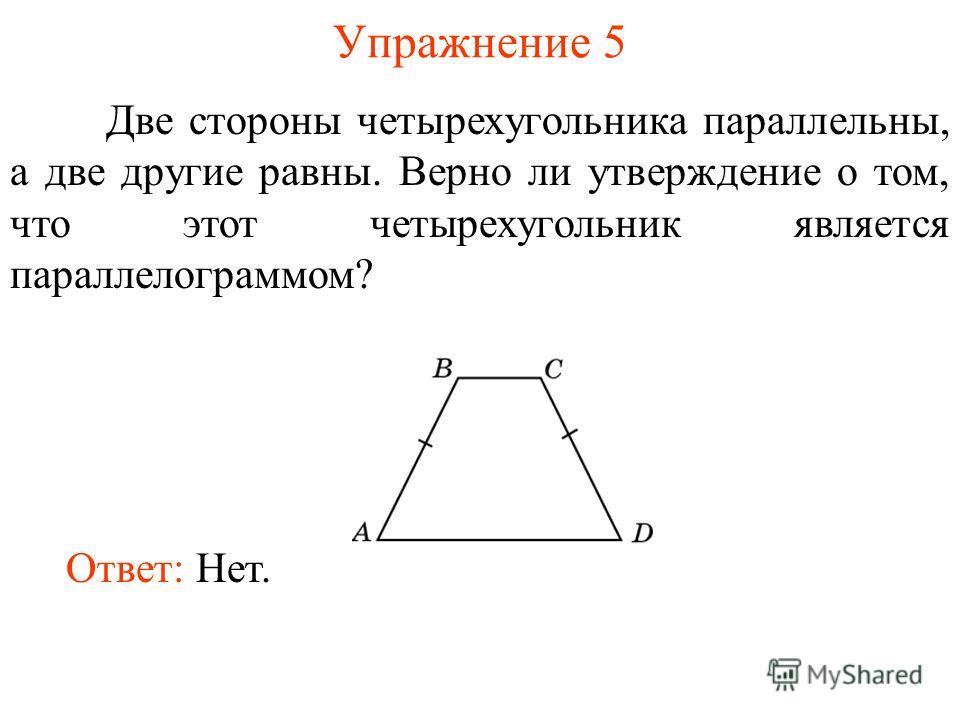 Упражнение 5 Две стороны четырехугольника параллельны, а две другие равны. Верно ли утверждение о том, что этот четырехугольник является параллелограммом? Ответ: Нет.