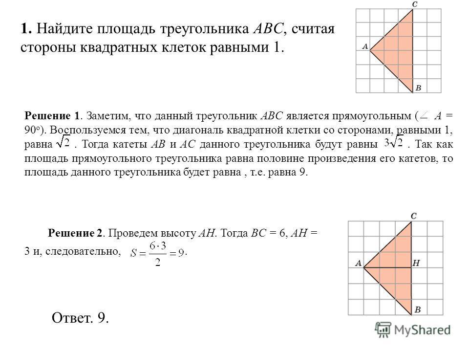 1. Найдите площадь треугольника ABC, считая стороны квадратных клеток равными 1. Ответ. 9. Решение 2. Проведем высоту AH. Тогда BC = 6, AH = 3 и, следовательно,. Решение 1. Заметим, что данный треугольник ABC является прямоугольным ( A = 90 о ). Восп