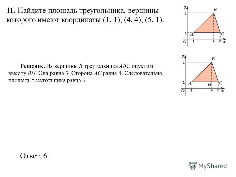 11. Найдите площадь треугольника, вершины которого имеют координаты (1, 1), (4, 4), (5, 1). Ответ. 6. Решение. Из вершины B треугольника ABC опустим высоту BH. Она равна 3. Сторона AC равна 4. Следовательно, площадь треугольника равна 6.
