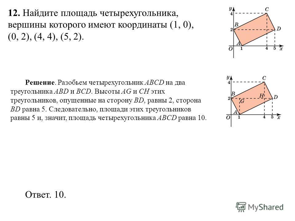 12. Найдите площадь четырехугольника, вершины которого имеют координаты (1, 0), (0, 2), (4, 4), (5, 2). Ответ. 10. Решение. Разобьем четырехугольник ABCD на два треугольника ABD и BCD. Высоты AG и CH этих треугольников, опущенные на сторону BD, равны