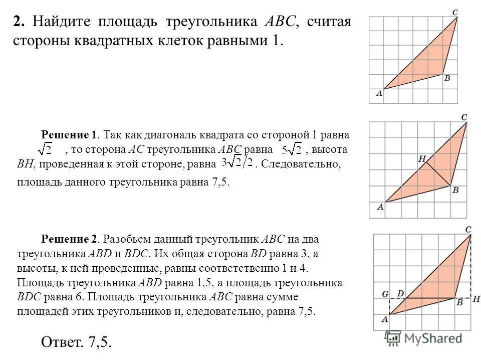 2. Найдите площадь треугольника ABC, считая стороны квадратных клеток равными 1. Решение 1. Так как диагональ квадрата со стороной 1 равна, то сторона AC треугольника ABC равна, высота BH, проведенная к этой стороне, равна. Следовательно, площадь дан