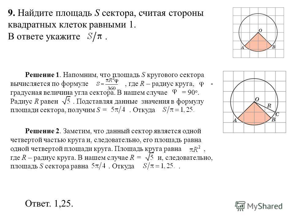 9. Найдите площадь S сектора, считая стороны квадратных клеток равными 1. В ответе укажите. Решение 1. Напомним, что площадь S кругового сектора вычисляется по формуле, где R – радиус круга, - градусная величина угла сектора. В нашем случае = 90 о. Р