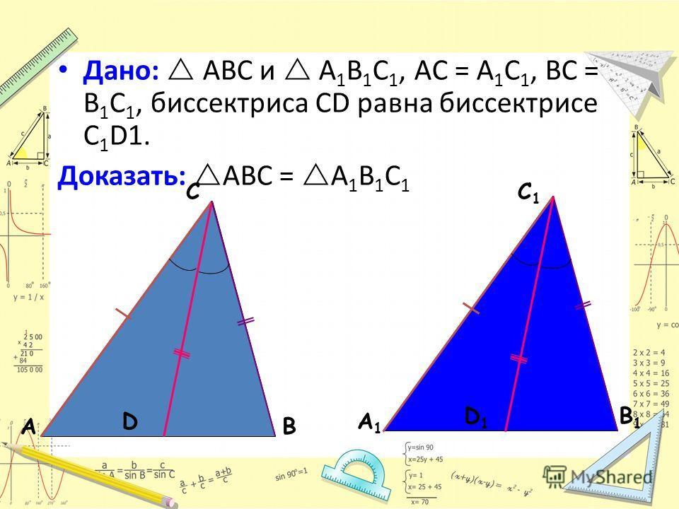 АВ С А1А1 В1В1 С1С1 Дано: ABC и A 1 B 1 C 1, AC = A 1 C 1, BC = B 1 C 1, биссектриса CD равна биссектрисе С 1 D1. Доказать: АВС = А 1 В 1 С 1 D D1D1