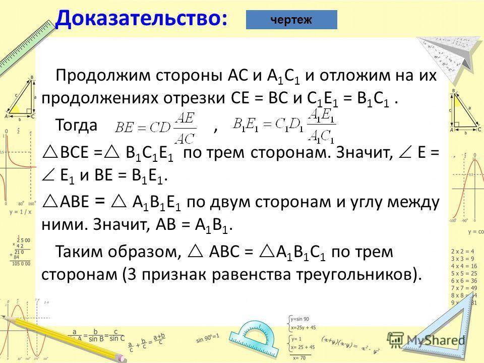 Доказательство: Продолжим стороны AC и A 1 C 1 и отложим на их продолжениях отрезки CE = BC и C 1 E 1 = B 1 C 1. Тогда, BCE = B 1 C 1 E 1 по трем сторонам. Значит, E = E 1 и BE = B 1 E 1. ABE = A 1 B 1 E 1 по двум сторонам и углу между ними. Значит,