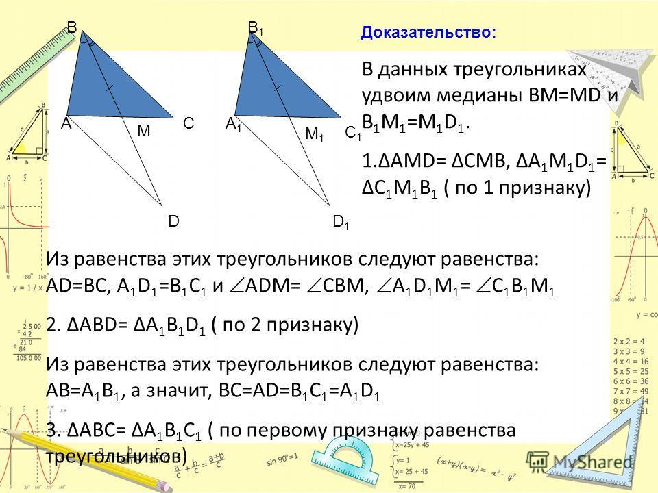 A B C M B1B1 A1A1 M1M1 C1C1 D D1D1 Доказательство: В данных треугольниках удвоим медианы BM=MD и B 1 M 1 =M 1 D 1. 1.ΔAMD= ΔCMB, ΔA 1 M 1 D 1 = ΔC 1 M 1 B 1 ( по 1 признаку) Из равенства этих треугольников следуют равенства: AD=BC, A 1 D 1 =B 1 C 1 и