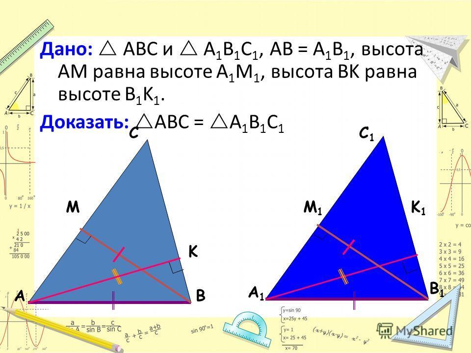АВ С А1А1 В1В1 С1С1 Дано: ABC и A 1 B 1 C 1, AB = A 1 B 1, высота AM равна высоте A 1 M 1, высота BK равна высоте B 1 K 1. Доказать: АВС = А 1 В 1 С 1 M M1M1 K K1K1