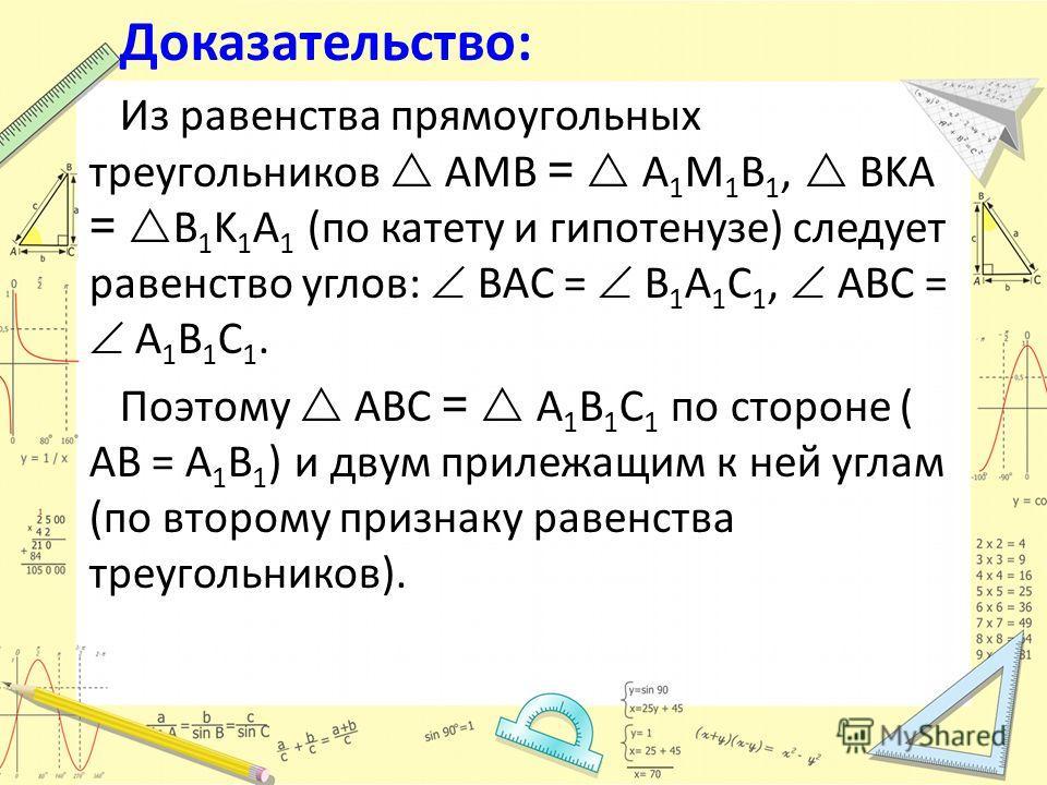 Доказательство: Из равенства прямоугольных треугольников AMB = A 1 M 1 B 1, BKA = B 1 K 1 A 1 (по катету и гипотенузе) следует равенство углов: BAC = B 1 A 1 C 1, ABC = A 1 B 1 C 1. Поэтому ABC = A 1 B 1 C 1 по стороне ( AB = A 1 B 1 ) и двум прилежа