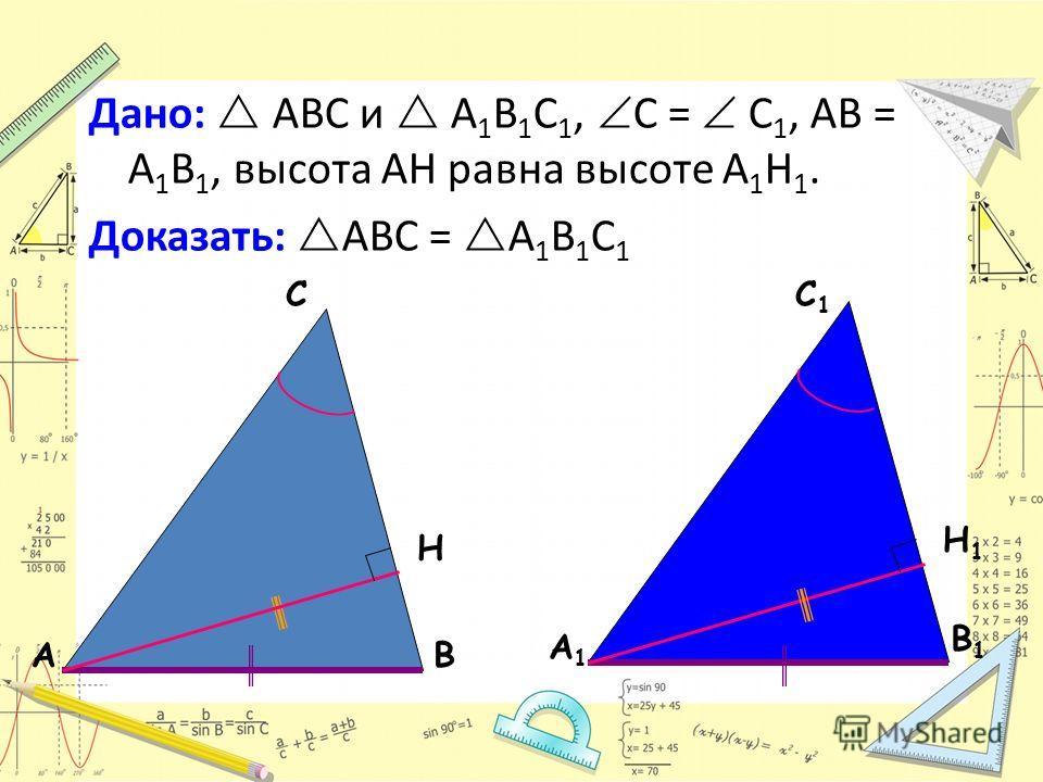 АВ С А1А1 В1В1 С1С1 Дано: ABC и A 1 B 1 C 1, С = С 1, AB = A 1 B 1, высота AH равна высоте A 1 H 1. Доказать: АВС = А 1 В 1 С 1 H H1H1