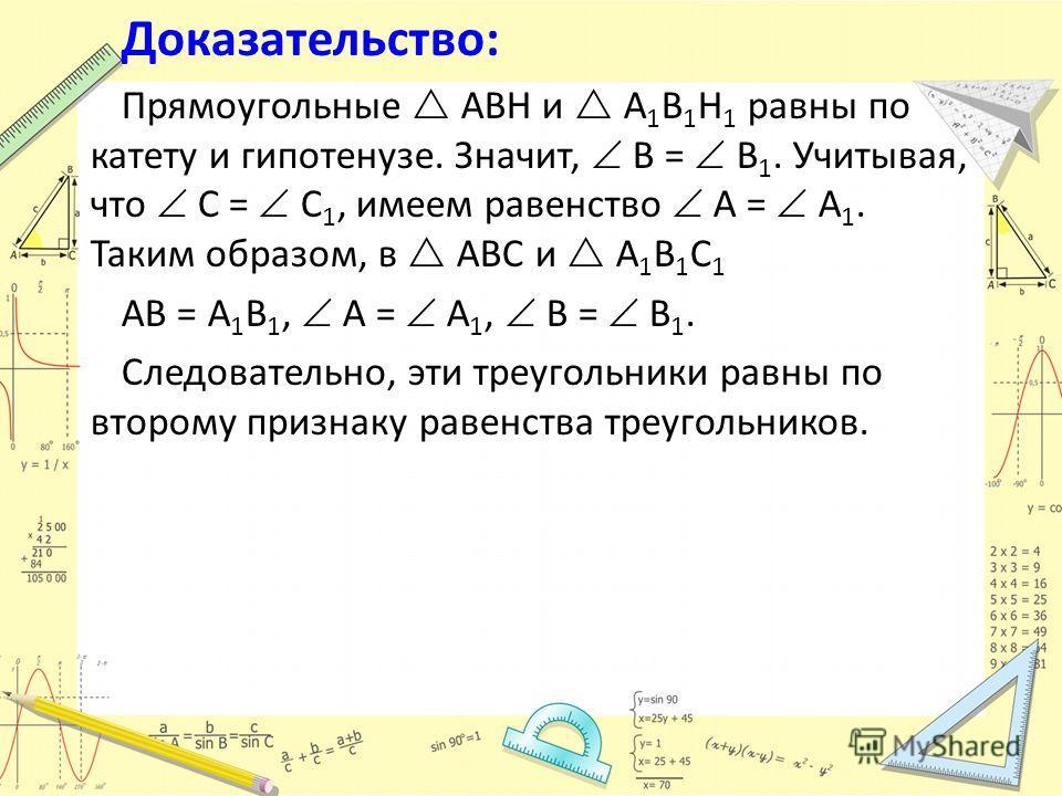 Доказательство: Прямоугольные ABH и A 1 B 1 H 1 равны по катету и гипотенузе. Значит, B = B 1. Учитывая, что С = С 1, имеем равенство A = A 1. Таким образом, в ABC и A 1 B 1 C 1 AB = A 1 B 1, A = A 1, B = B 1. Следовательно, эти треугольники равны по