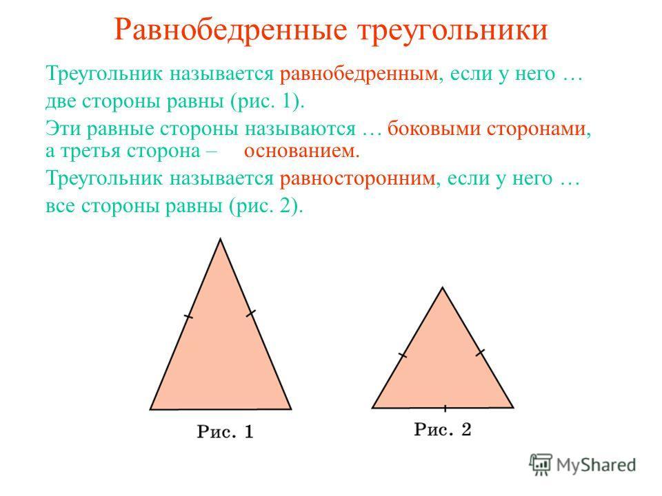 Равнобедренные треугольники Треугольник называется равнобедренным, если у него … две стороны равны (рис. 1). Эти равные стороны называются …боковыми сторонами, а третья сторона –основанием. Треугольник называется равносторонним, если у него … все сто