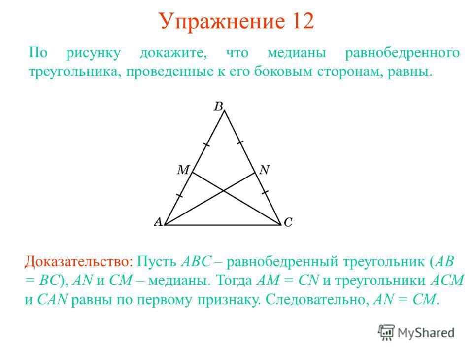 Упражнение 12 Доказательство: Пусть ABC – равнобедренный треугольник (AB = BC), AN и CM – медианы. Тогда AM = CN и треугольники ACM и CAN равны по первому признаку. Следовательно, AN = CM. По рисунку докажите, что медианы равнобедренного треугольника