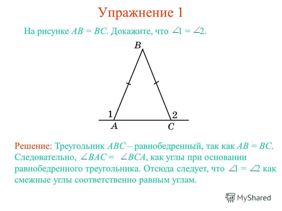 Упражнение 1 На рисунке AB = BC. Докажите, что 1 = 2. Решение: Треугольник ABC – равнобедренный, так как AB = BC. Следовательно, BAC = BCA, как углы при основании равнобедренного треугольника. Отсюда следует, что 1 = 2 как смежные углы соответственно