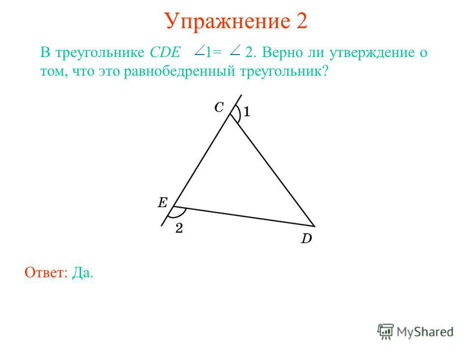 Упражнение 2 В треугольнике CDE 1= 2. Верно ли утверждение о том, что это равнобедренный треугольник? Ответ: Да.