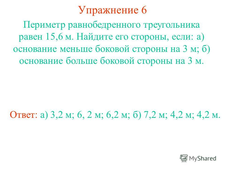 Упражнение 6 Ответ: а) 3,2 м; 6, 2 м; 6,2 м; б) 7,2 м; 4,2 м; 4,2 м. Периметр равнобедренного треугольника равен 15,6 м. Найдите его стороны, если: а) основание меньше боковой стороны на 3 м; б) основание больше боковой стороны на 3 м.