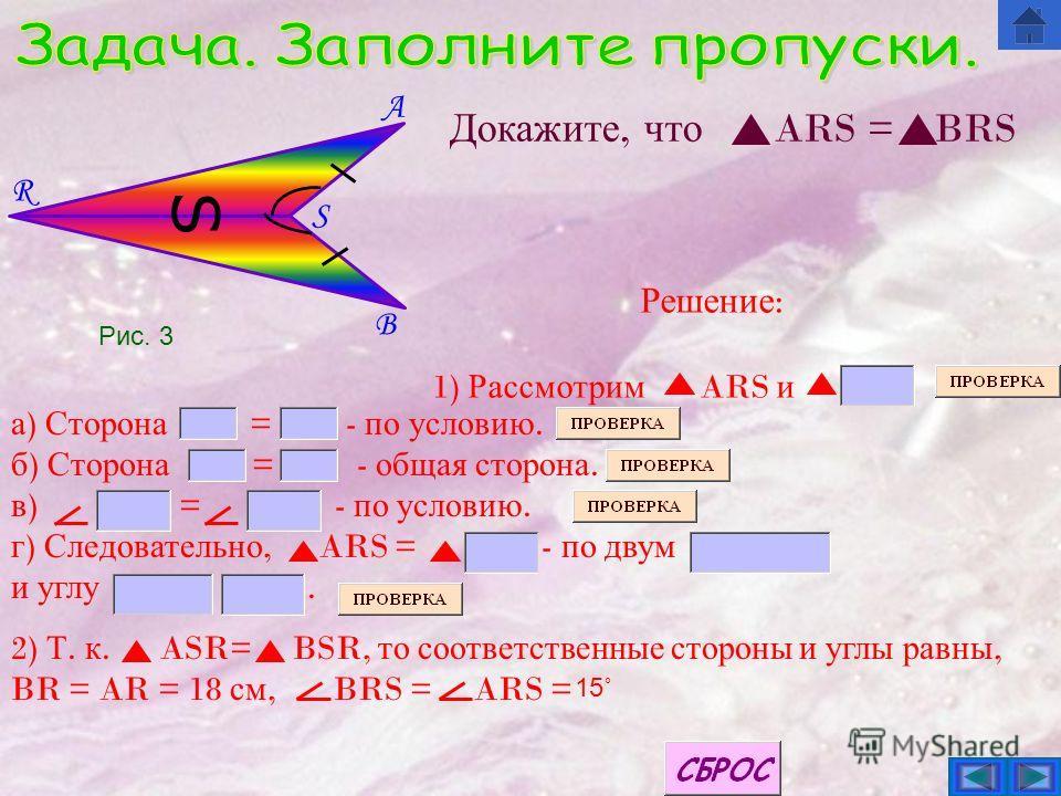 B S A R S Докажите, что ARS = BRS а ) Сторона = - по условию. б ) Сторона = - общая сторона. в ) = - по условию. г ) Следовательно, ARS = - по двум и углу. 2) Т. к. ASR= BSR, то соответственные стороны и углы равны, BR = AR = 18 см, BRS = ARS = 15˚ Р