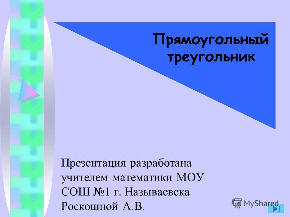 Презентация разработана учителем математики МОУ СОШ 1 г. Называевска Роскошной А.В. Прямоугольный треугольник