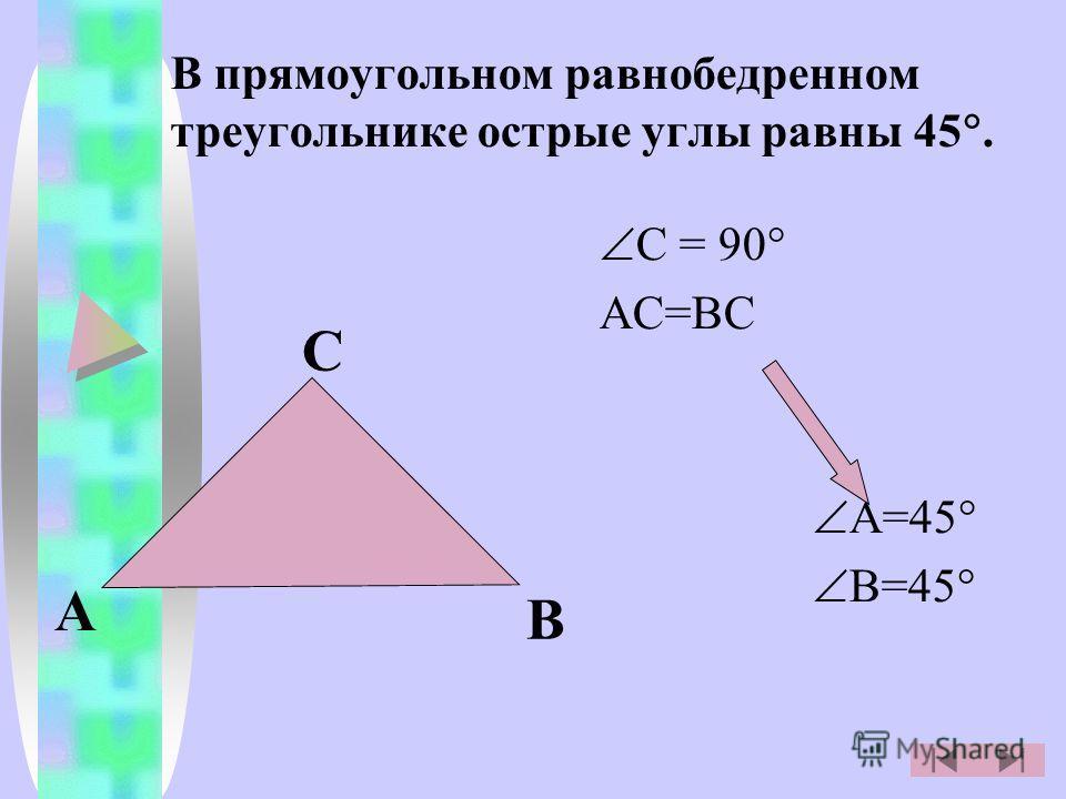 В прямоугольном равнобедренном треугольнике острые углы равны 45. С = 90 АС=ВС А=45 В=45 А В С