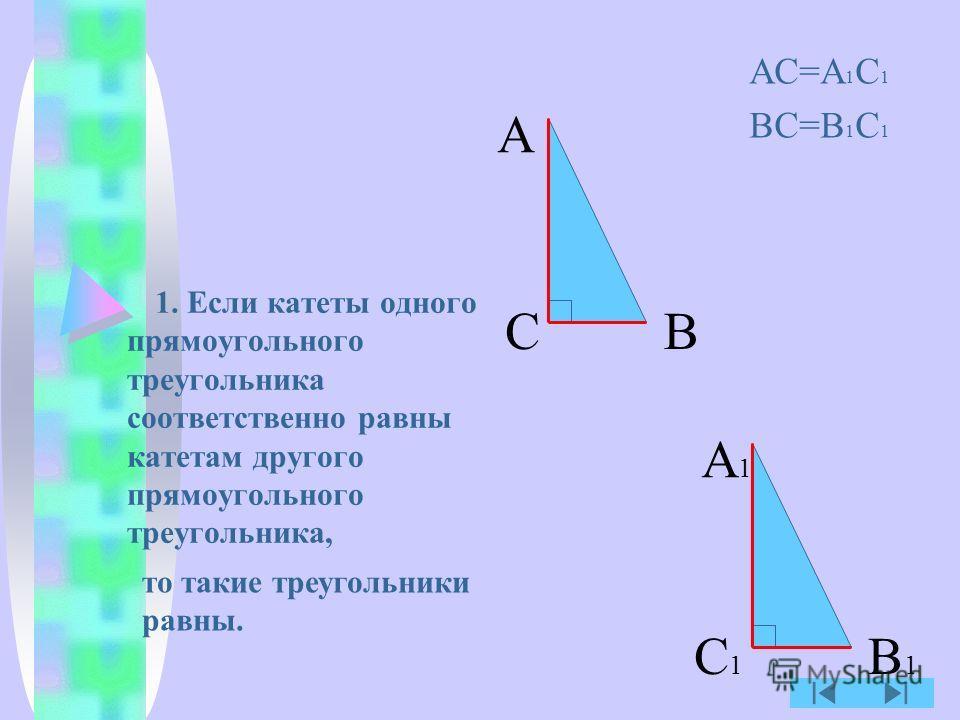 1. Если катеты одного прямоугольного треугольника соответственно равны катетам другого прямоугольного треугольника, АС=А 1 С 1 ВС=В 1 С 1 А ВС А1А1 В1В1 С1С1 то такие треугольники равны.